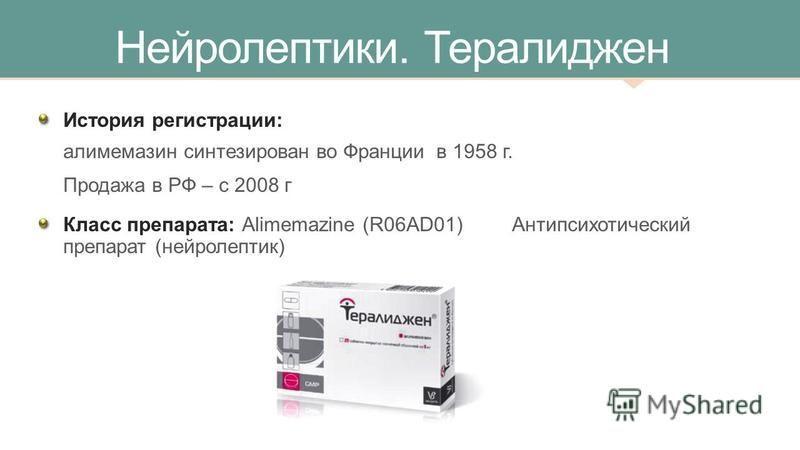 Нейролептики. Тералиджен История регистрации: алимемазин синтезирован во Франции в 1958 г. Продажа в РФ – с 2008 г Класс препарата: Alimemazine (R06AD01) Антипсихотический препарат (нейролептик)