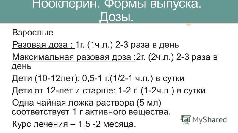 Нооклерин. Формы выпуска. Дозы. Взрослые Разовая доза : 1 г. (1 ч.л.) 2-3 раза в день Максимальная разовая доза :2 г. (2 ч.л.) 2-3 раза в день Дети (10-12 лет): 0,5-1 г.(1/2-1 ч.л.) в сутки Дети от 12-лет и старше: 1-2 г. (1-2 ч.л.) в сутки Одна чайн