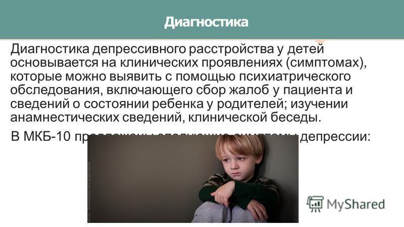 Диагностика Диагностика депрессивного расстройства у детей основывается на клинических проявлениях (симптомах), которые можно выявить с помощью психиатрического обследования, включающего сбор жалоб у пациента и сведений о состоянии ребенка у родителе
