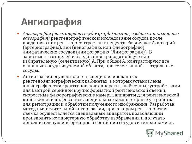 Ангиография Ангиография ( греч. angeion сосуд + graph ō писать, изображать, синоним вазография ) рентгенографическою исследование сосудов после введения в них рентгеноконтрастных веществ. Различают А. артерий ( артериографию ), вен ( венографию, или