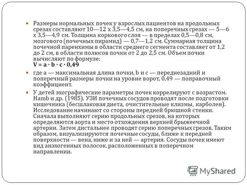 Размеры нормальных почек у взрослых пациентов на продольных срезах составляют 1012 х 3,54,5 см, на поперечных срезах 56 х 3,54,9 см. Толщина коркового слоя в пределах 0,50,8 см, мозгового ( почечных пирамид ) 0,71,2 см. Суммарная толщина почечной пар