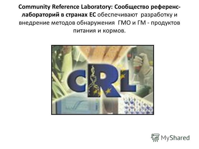 Community Reference Laboratory: Сообщество референс- лабораторий в странах ЕС обеспечивают разработку и внедрение методов обнаружения ГМО и ГМ - продуктов питания и кормов.