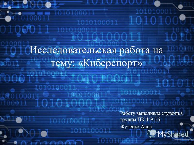 Исследовательская работа на тему: «Киберспорт» Работу выполнила студентка группы ПК-1-9-16 Жученко Анна