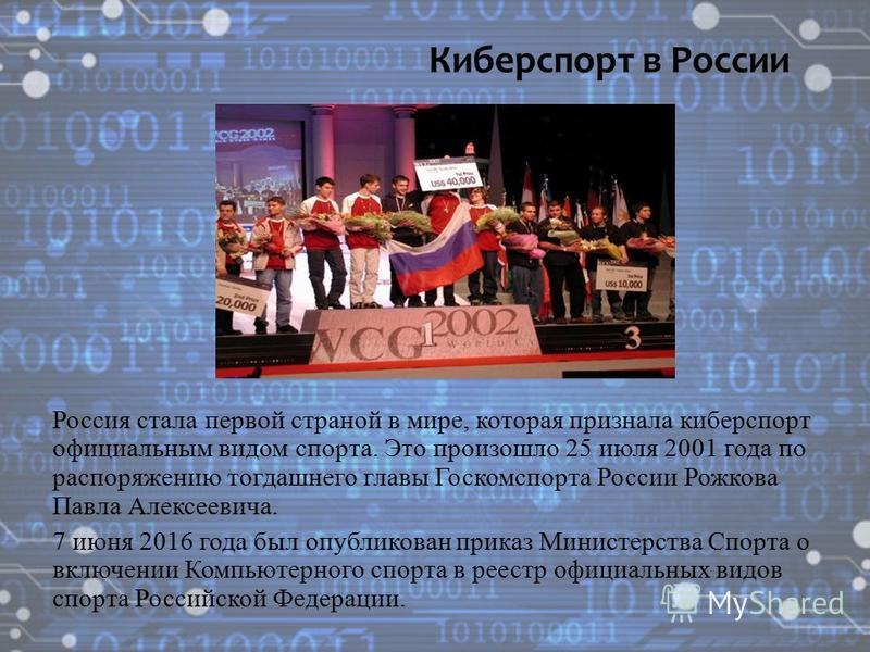 Россия стала первой страной в мире, которая признала киберспорт официальным видом спорта. Это произошло 25 июля 2001 года по распоряжению тогдашнего главы Госкомспорта России Рожкова Павла Алексеевича. 7 июня 2016 года был опубликован приказ Министер