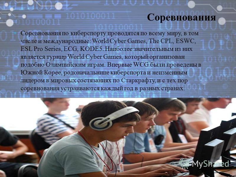 Соревнования по киберспорту проводятся по всему миру, в том числе и международные: World Cyber Games, The CPL, ESWC, ESL Pro Series, ECG, KODE5. Наиболее значительным из них является турнир World Cyber Games, который организован подобно Олимпийским и