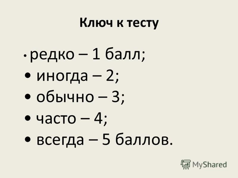 Ключ к тесту редко – 1 балл; иногда – 2; обычно – 3; часто – 4; всегда – 5 баллов.