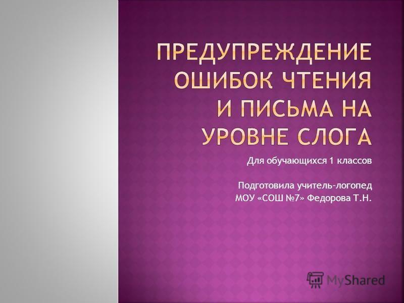 Для обучающихся 1 классов Подготовила учитель-логопед МОУ «СОШ 7» Федорова Т.Н.