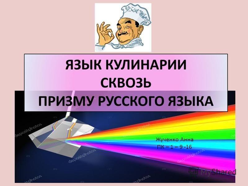 ЯЗЫК КУЛИНАРИИ СКВОЗЬ ПРИЗМУ РУССКОГО ЯЗЫКА Жученко Анна ПК – 1 – 9 -16