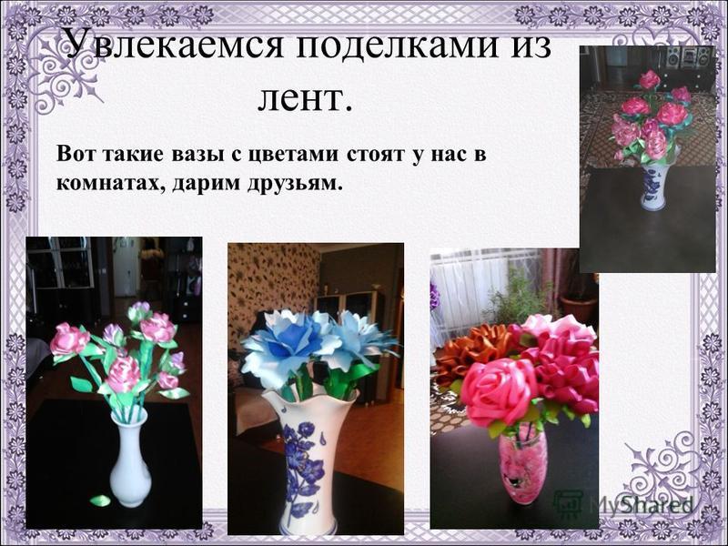 Увлекаемся поделками из лент. Вот такие вазы с цветами стоят у нас в комнатах, дарим друзьям.