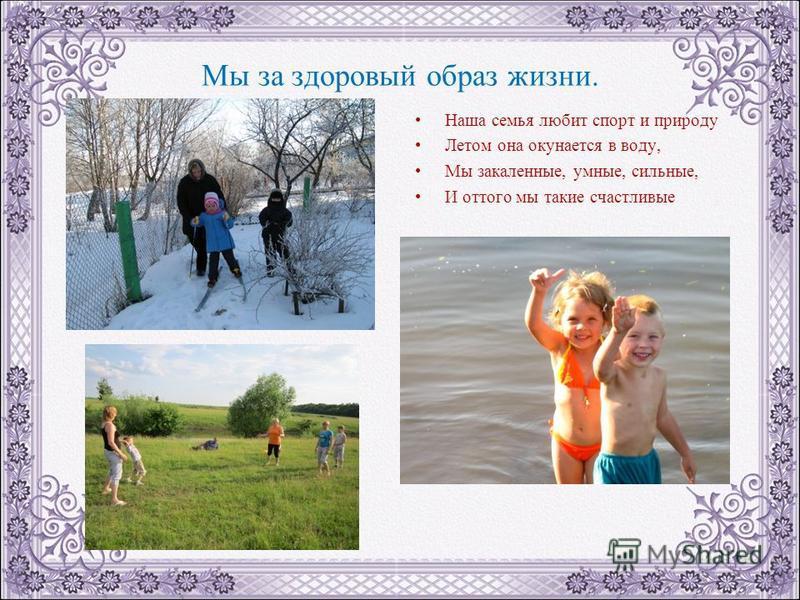 Мы за здоровый образ жизни. Наша семья любит спорт и природу Летом она окунается в воду, Мы закаленные, умные, сильные, И оттого мы такие счастливые
