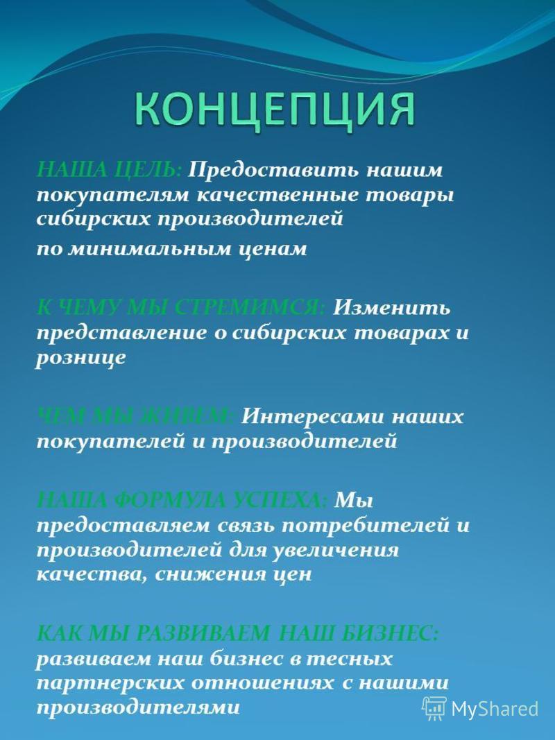 НАША ЦЕЛЬ: Предоставить нашим покупателям качественные товары сибирских производителей по минимальным ценам К ЧЕМУ МЫ СТРЕМИМСЯ: Изменить представление о сибирских товарах и рознице ЧЕМ МЫ ЖИВЕМ: Интересами наших покупателей и производителей НАША ФОР