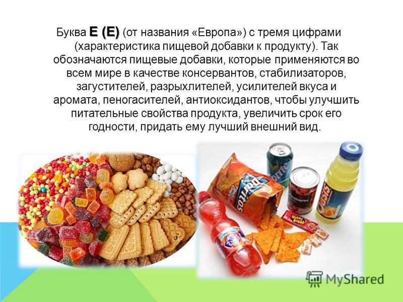 Е (E) Буква Е (E) (от названия «Европа») с тремя цифрами (характеристика пищевой добавки к продукту). Так обозначаются пищевые добавки, которые применяются во всем мире в качестве консервантов, стабилизаторов, загустителей, разрыхлителей, усилителей