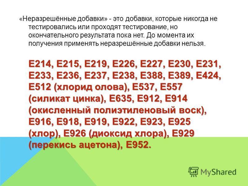 « Неразрешённые добавки» - это добавки, которые никогда не тестировались или проходят тестирование, но окончательного результата пока нет. До момента их получения применять неразрешённые добавки нельзя. Е214, Е215, Е219, Е226, Е227, Е230, Е231, Е233,