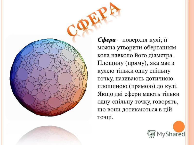 Сфера Сфера – поверхня кулі; її можна утворити обертанням кола навколо його діаметра. Площину (пряму), яка має з кулею тільки одну спільну точку, називають дотичною площиною (прямою) до кулі. Якщо дві сфери мають тільки одну спільну точку, говорять,