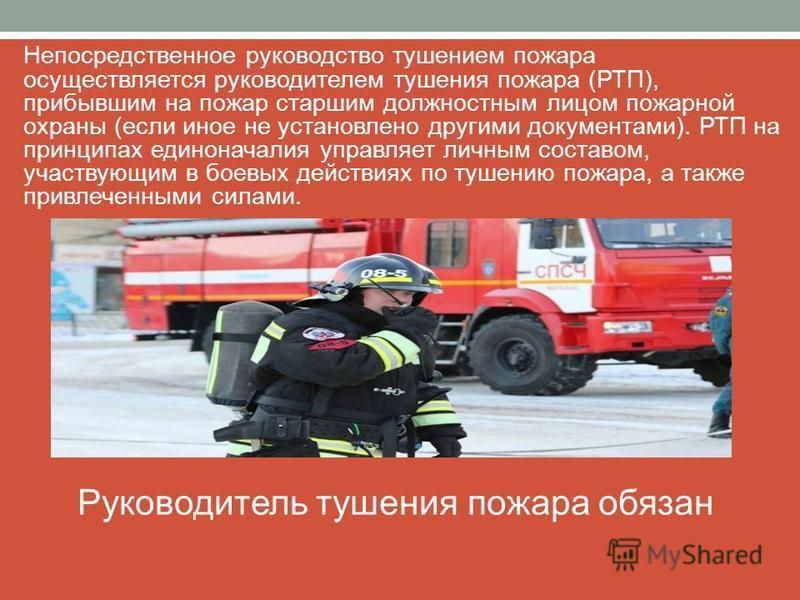 Непосредственное руководство тушением пожара осуществляется руководителем тушения пожара (РТП), прибывшим на пожар старшим должностным лицом пожарной охраны (если иное не установлено другими документами). РТП на принципах единоначалия управляет личны