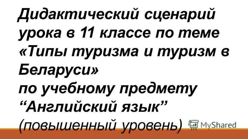 Дидактический сценарий урока в 11 классе по теме «Типы туризма и туризм в Беларуси» по учебному предмету Английский язык (повышенный уровень)