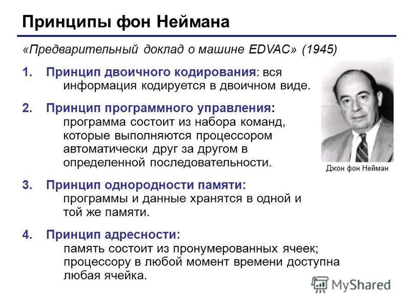 Принципы фон Неймана «Предварительный доклад о машине EDVAC» (1945) 1. Принцип двоичного кодирования: вся информация кодируется в двоичном виде. 2. Принцип программного управления: программа состоит из набора команд, которые выполняются процессором а