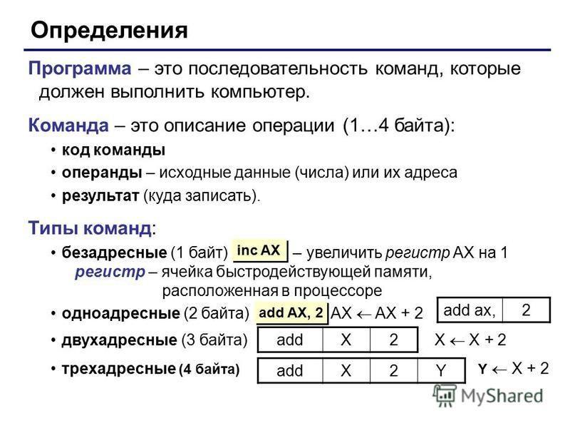 Определения Программа – это последовательность команд, которые должен выполнить компьютер. Команда – это описание операции (1…4 байта): код команды операнды – исходные данные (числа) или их адреса результат (куда записать). Типы команд: безадресные (