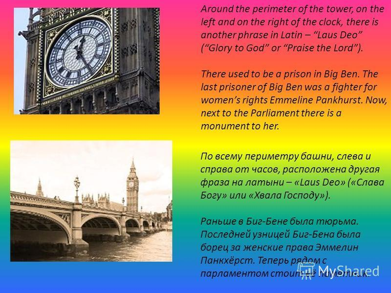 Around the perimeter of the tower, on the left and on the right of the clock, there is another phrase in Latin – Laus Deo (Glory to God or Praise the Lord). There used to be a prison in Big Ben. The last prisoner of Big Ben was a fighter for womens r