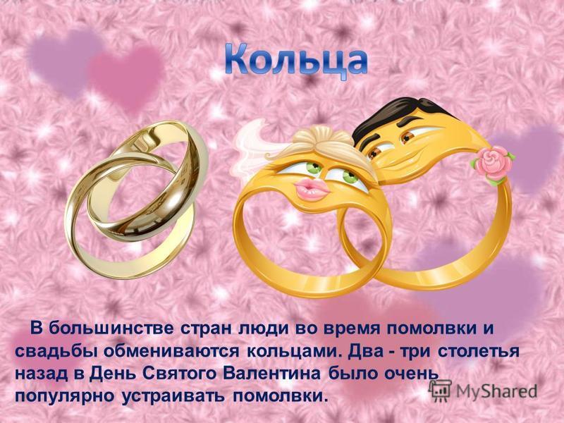 В большинстве стран люди во время помолвки и свадьбы обмениваются кольцами. Два - три столетья назад в День Святого Валентина было очень популярно устраивать помолвки.