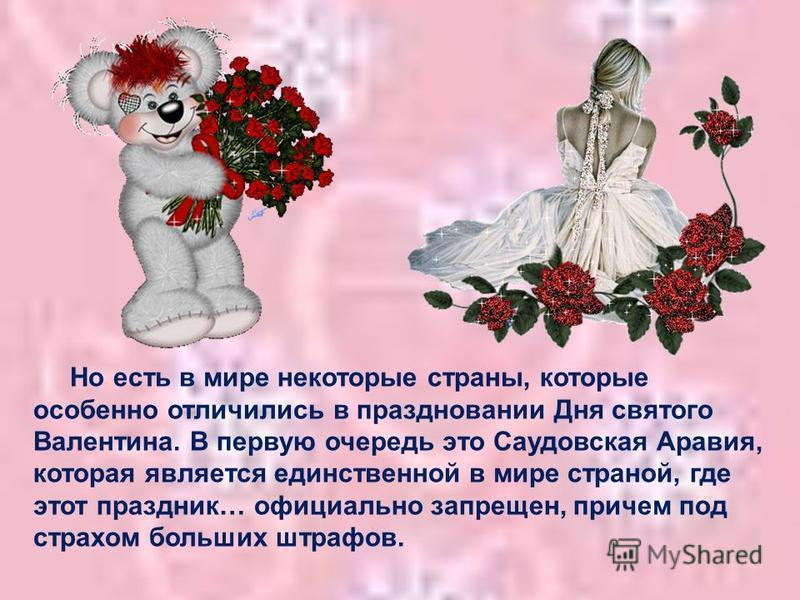 Но есть в мире некоторые страны, которые особенно отличились в праздновании Дня святого Валентина. В первую очередь это Саудовская Аравия, которая является единственной в мире страной, где этот праздник… официально запрещен, причем под страхом больши