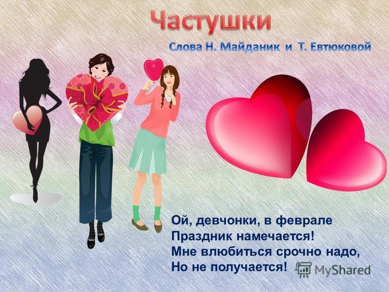 ) Ой, девчонки, в феврале Праздник намечается! Мне влюбиться срочно надо, Но не получается!