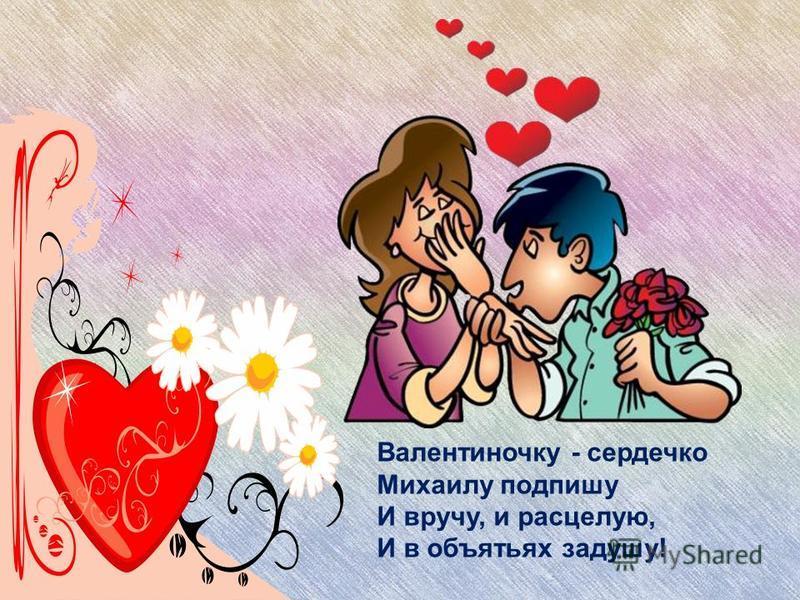 Валентиночку - сердечко Михаилу подпишу И вручу, и расцелую, И в объятьях задушу!