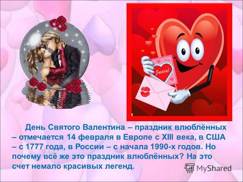День Святого Валентина – праздник влюблённых – отмечается 14 февраля в Европе с XIII века, в США – с 1777 года, в России – с начала 1990-х годов. Но почему всё же это праздник влюблённых? На это счет немало красивых легенд.