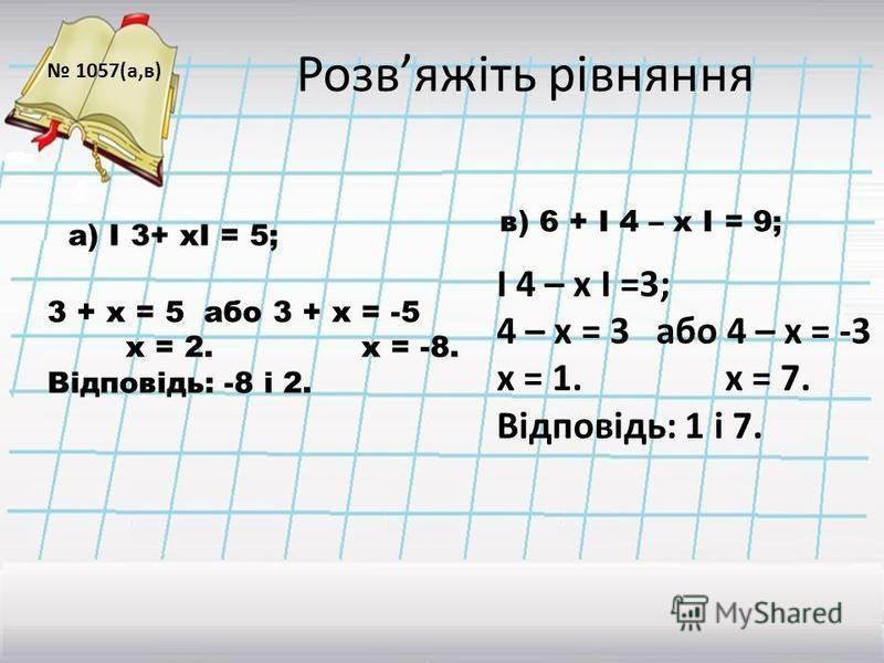 Розвяжіть рівняння 1057(а,в) І 4 – х І =3; 4 – х = 3 або 4 – х = -3 х = 1. х = 7. Відповідь: 1 і 7. 3 + х = 5 або 3 + х = -5 х = 2. х = -8. Відповідь: -8 і 2. в) 6 + І 4 – х І = 9; а) І 3+ хІ = 5;