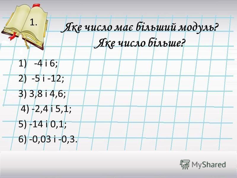 Яке число має більший модуль? Яке число більше? 1) -4 і 6; 2)-5 і -12; 3) 3,8 і 4,6; 4) -2,4 і 5,1; 5) -14 і 0,1; 6) -0,03 і -0,3. 1.