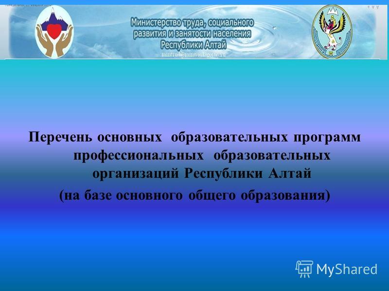 Перечень основных образовательных программ профессиональных образовательных организаций Республики Алтай (на базе основного общего образования)