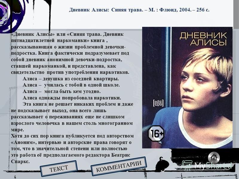 «Дневник Алисы» или «Синяя трава. Дневник пятнадцатилетней наркоманки» книга, рассказывающая о жизни проблемной девочки- подростка. Книга фактически подразумевает под собой дневник анонимной девочки-подростка, ставшей наркоманкой, и представлена, как