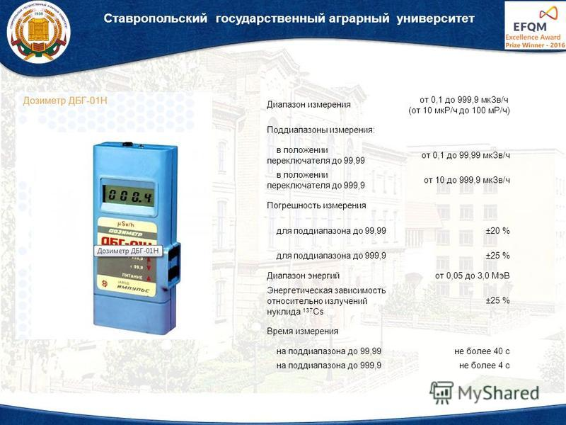 Ставропольский государственный аграрный университет Диапазон измерения от 0,1 до 999,9 мк Зв/ч (от 10 мкР/ч до 100 мР/ч) Поддиапазоны измерения: в положении переключателя до 99,99 от 0,1 до 99,99 мк Зв/ч в положении переключателя до 999,9 от 10 до 99