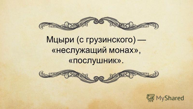 Мцыри (с грузинского) «не служащий монах», «послушник».