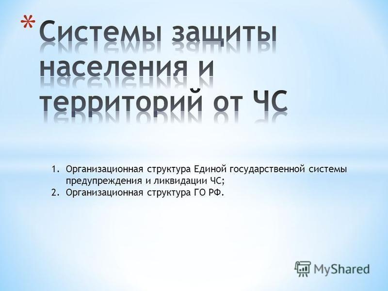 1. Организационная структура Единой государственной системы предупреждения и ликвидации ЧС; 2. Организационная структура ГО РФ.
