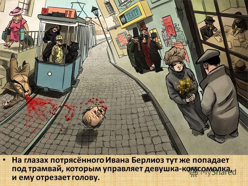 На глазах потрясённого Ивана Берлиоз тут же попадает под трамвай, которым управляет девушка-комсомолка, и ему отрезает голову.