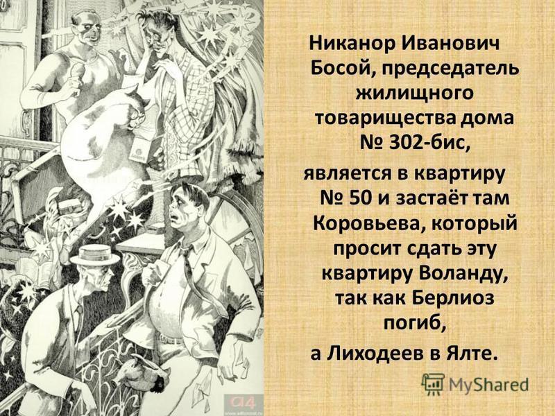 Никанор Иванович Босой, председатель жилищного товарищества дома 302-бис, является в квартиру 50 и застаёт там Коровьева, который просит сдать эту квартиру Воланду, так как Берлиоз погиб, а Лиходеев в Ялте.