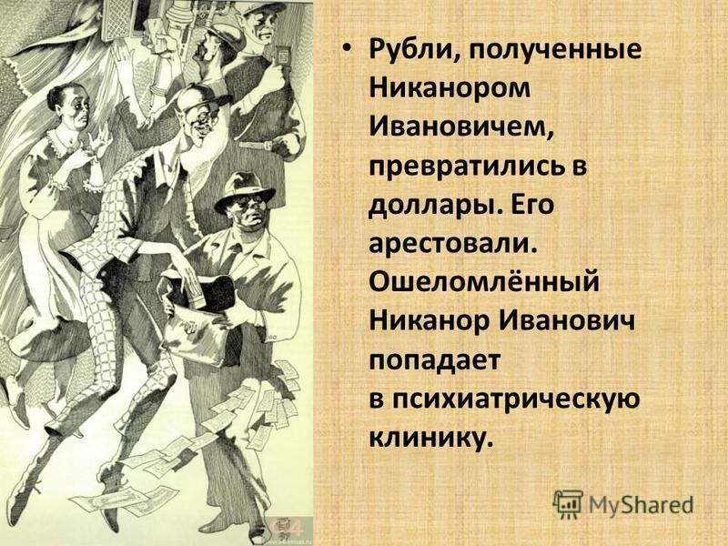 Рубли, полученные Никанором Ивановичем, превратились в доллары. Его арестовали. Ошеломлённый Никанор Иванович попадает в психиатрическую клинику.
