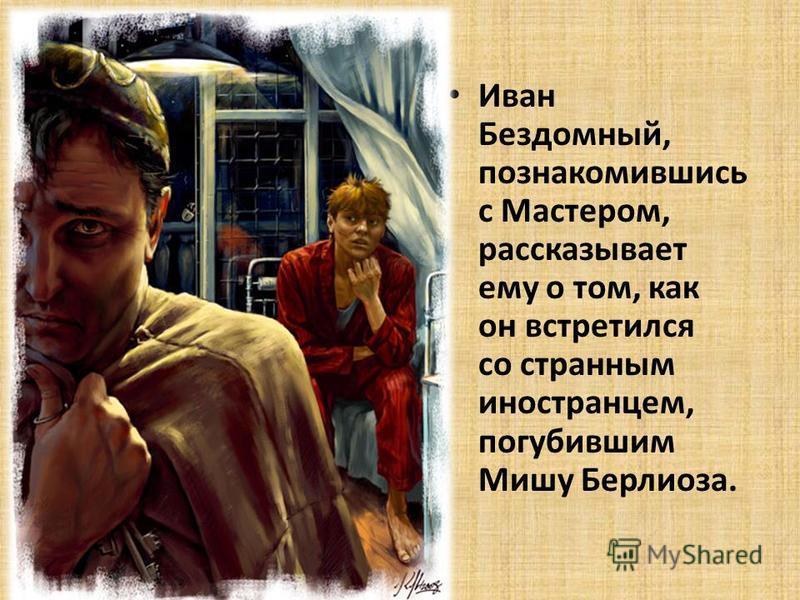 Иван Бездомный, познакомившись с Мастером, рассказывает ему о том, как он встретился со странным иностранцем, погубившим Мишу Берлиоза.