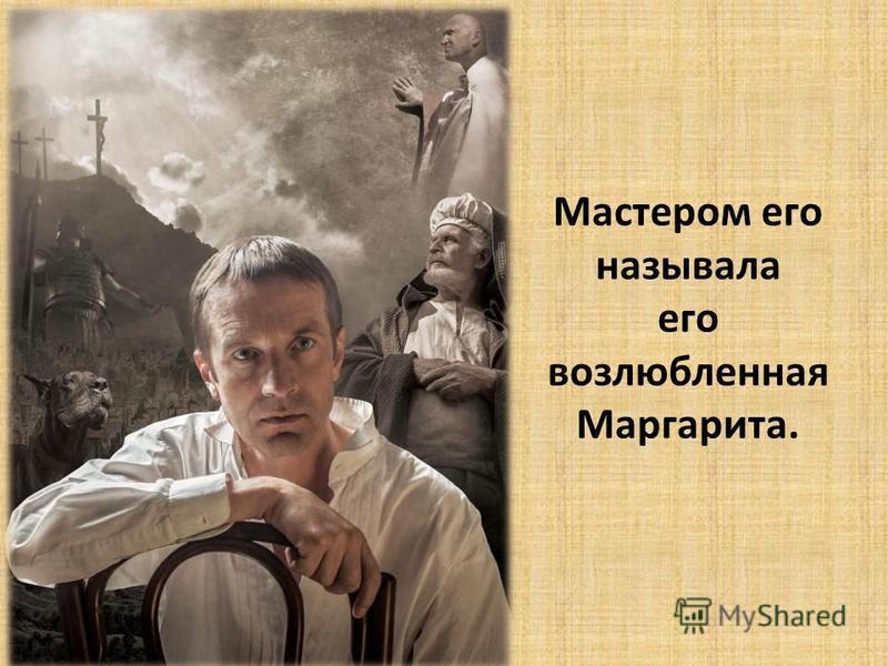 Мастером его называла его возлюбленная Маргарита.