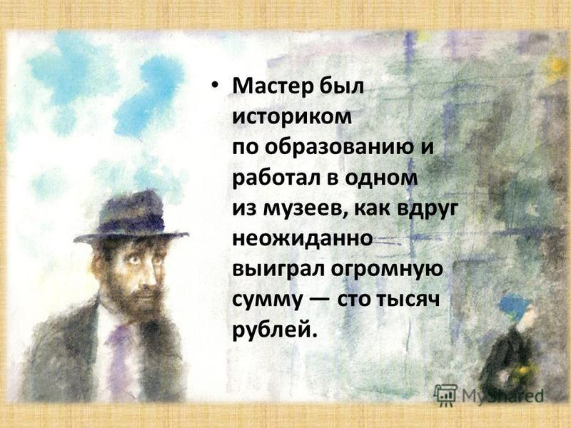 Мастер был историком по образованию и работал в одном из музеев, как вдруг неожиданно выиграл огромную сумму сто тысяч рублей.