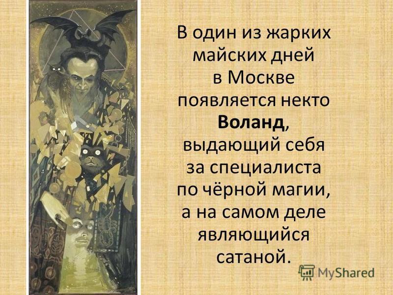 В один из жарких майских дней в Москве появляется некто Воланд, выдающий себя за специалиста по чёрной магии, а на самом деле являющийся сатаной.