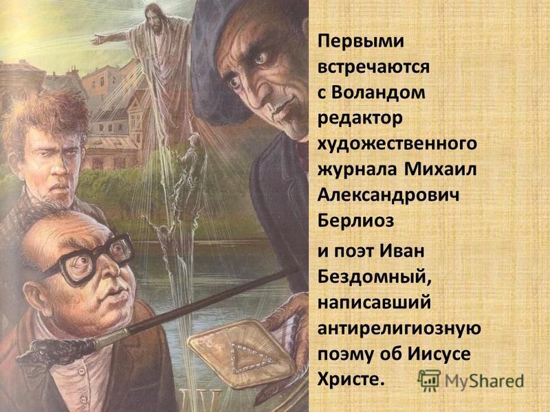 Первыми встречаются с Воландом редактор художественного журнала Михаил Александрович Берлиоз и поэт Иван Бездомный, написавший антирелигиозную поэму об Иисусе Христе.