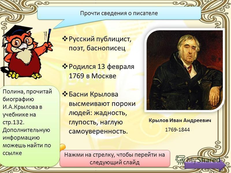 Нажми на стрелку, чтобы перейти на следующий слайд Прочитай только русские буквы и узнаешь автора басни RКUЫJLVЛZQОWSВD Нажми на середину слайда Крылов