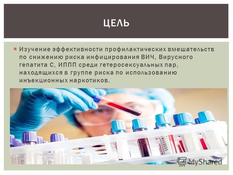 Изучение эффективности профилактических вмешательств по снижению риска инфицирования ВИЧ, Вирусного гепатита С, ИППП среди гетеросексуальных пар, находящихся в группе риска по использованию инъекционных наркотиков. ЦЕЛЬ
