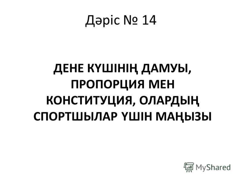 Дәріс 14 ДЕНЕ КҮШІНІҢ ДАМУЫ, ПРОПОРЦИЯ МЕН КОНСТИТУЦИЯ, ОЛАРДЫҢ СПОРТШЫЛАР ҮШІН МАҢЫЗЫ