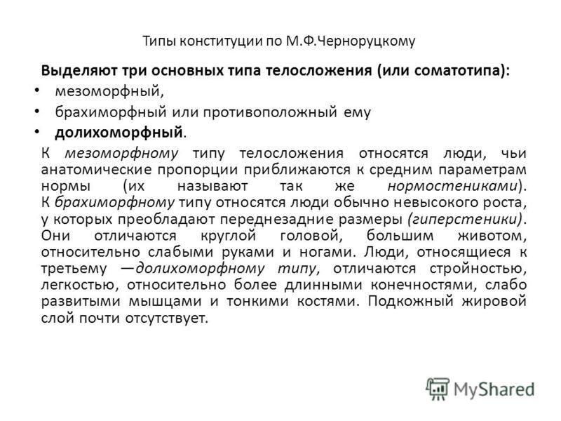 Типы конституции по М.Ф.Черноруцкому Выделяют три основных типа телосложения (или соматотипа): мезоморфный, брахиморфный или противоположный ему долихоморфный. К мезоморфному типу телосложения относятся люди, чьи анатомические пропорции приближаются