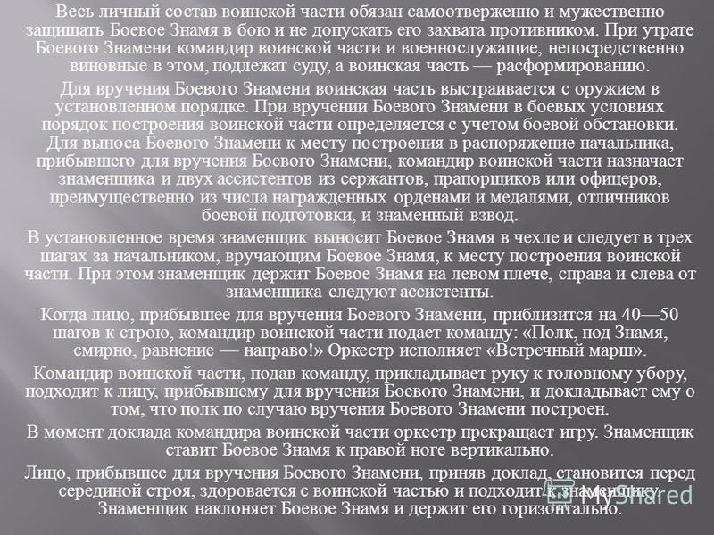 Весь личный состав воинской части обязан самоотверженно и мужественно защищать Боевое Знамя в бою и не допускать его захвата противником. При утрате Боевого Знамени командир воинской части и военнослужащие, непосредственно виновные в этом, подлежат с