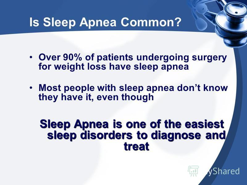 Is Sleep Apnea Common? Over 90% of patients undergoing surgery for weight loss have sleep apnea Most people with sleep apnea dont know they have it, even though Sleep Apnea is one of the easiest sleep disorders to diagnose and treat