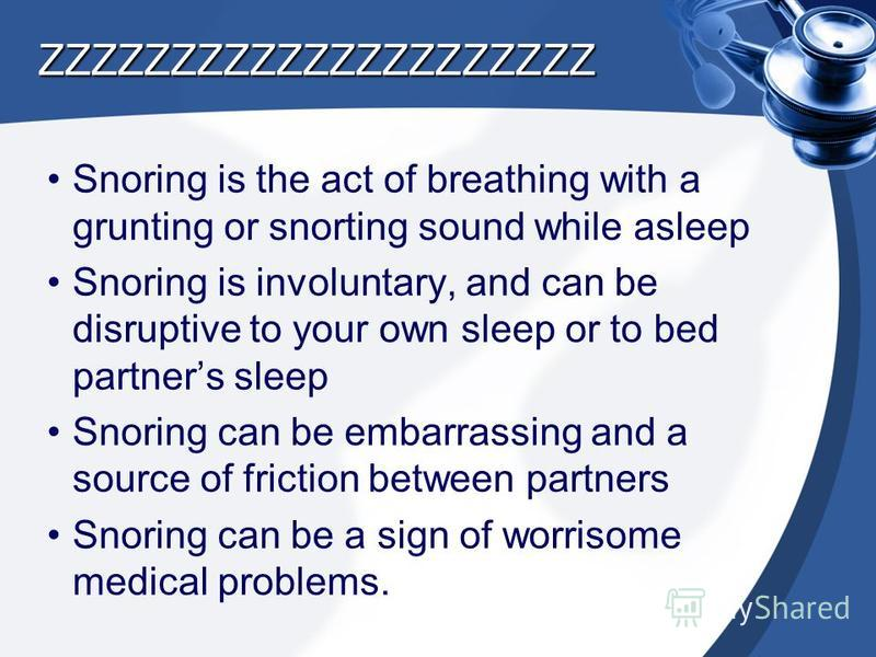 ZZZZZZZZZZZZZZZZZZZZZ Snoring is the act of breathing with a grunting or snorting sound while asleep Snoring is involuntary, and can be disruptive to your own sleep or to bed partners sleep Snoring can be embarrassing and a source of friction between